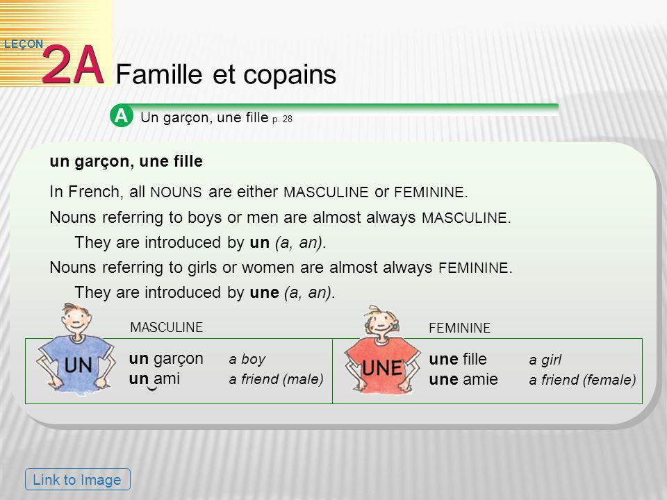 A Un garçon, une fille p. 28 un garçon, une fille In French, all NOUNS are either MASCULINE or FEMININE. Nouns referring to boys or men are almost alw