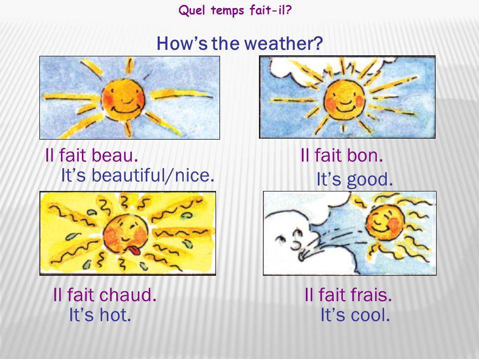 Quel temps fait-il? Hows the weather? Il fait beau. Its beautiful/nice. Il fait bon. Its good. Il fait chaud. Its hot. Il fait frais. Its cool.