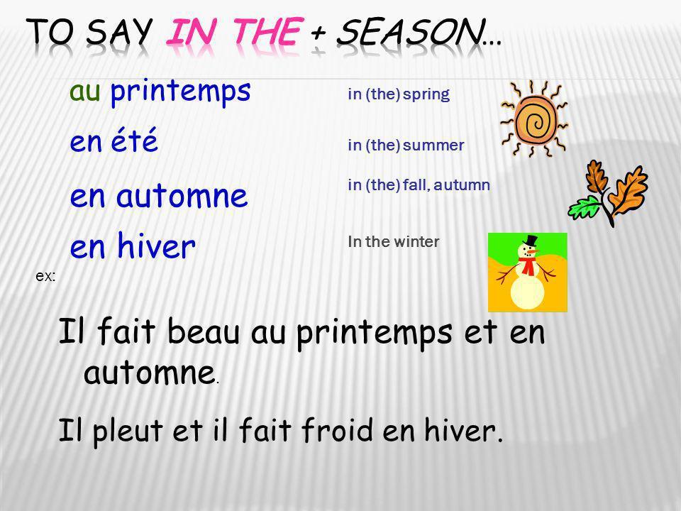 au printemps en été en automne en hiver in (the) spring in (the) summer in (the) fall, autumn ex: Il fait beau au printemps et en automne. Il pleut et