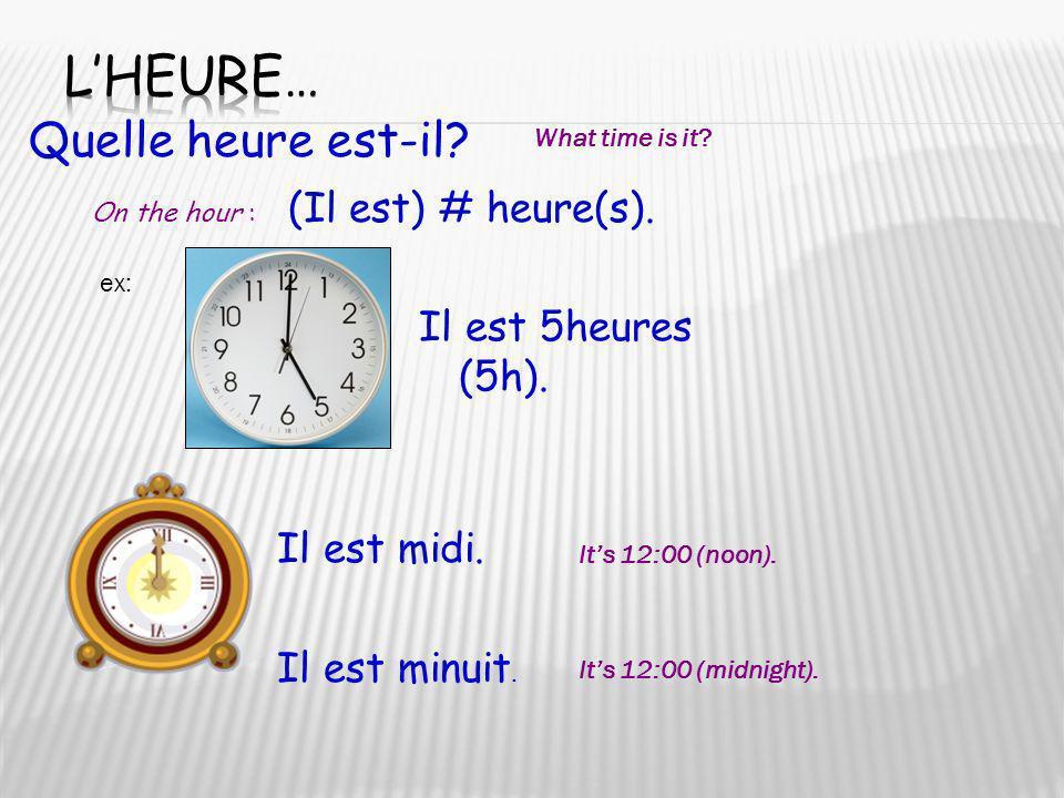 Quelle heure est-il? What time is it? ex: Il est 5heures (5h). Il est midi. Il est minuit. On the hour : (Il est) # heure(s). Its 12:00 (noon). Its 12