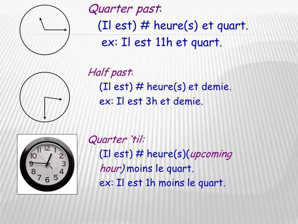 Quarter past: (Il est) # heure(s) et quart. ex: Il est 11h et quart. Quarter til: (Il est) # heure(s)(upcoming hour) moins le quart. ex: Il est 1h moi