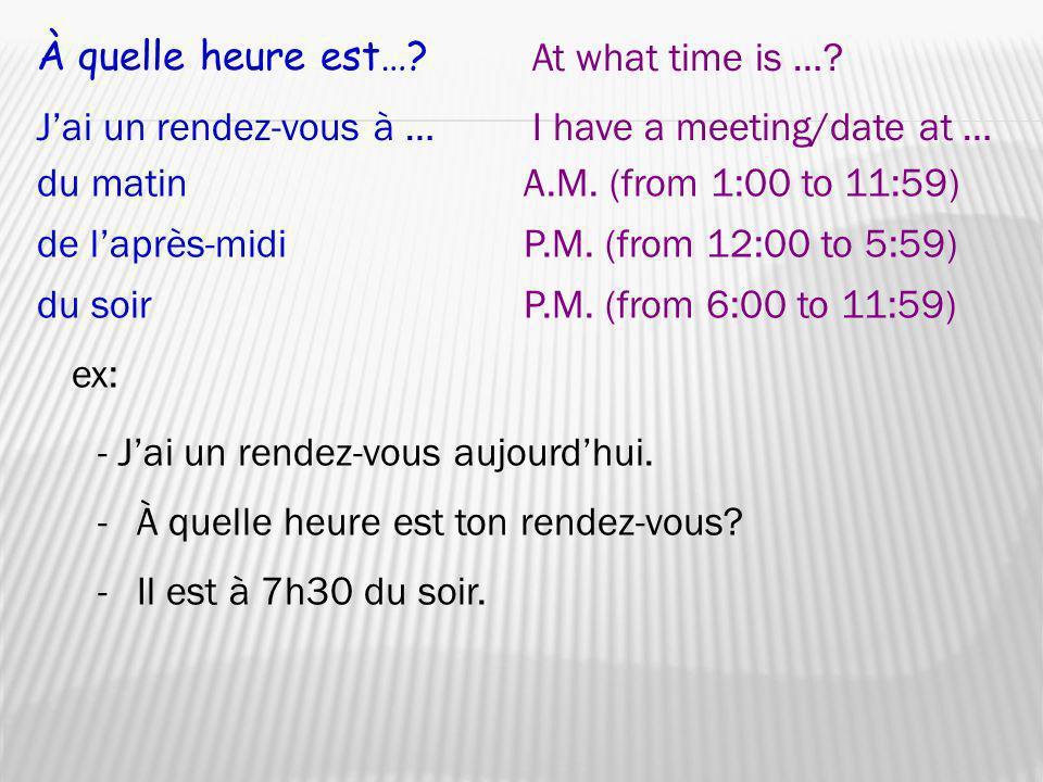 À quelle heure est…? At what time is …? ex: -À quelle heure est ton rendez-vous? Jai un rendez-vous à …I have a meeting/date at … - Jai un rendez-vous
