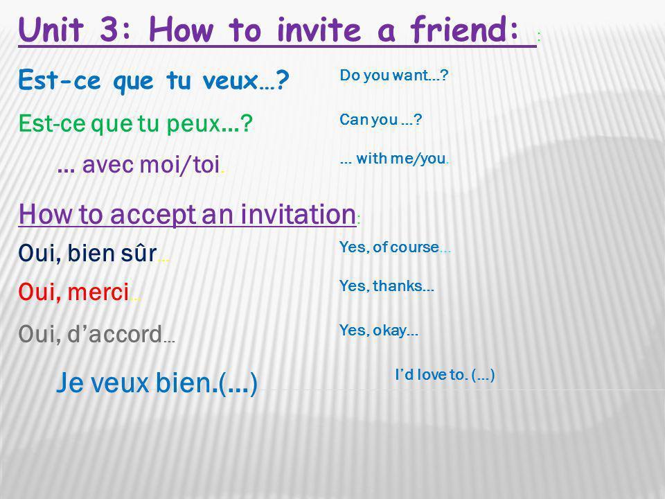 Est-ce que tu veux…? Do you want…? Est-ce que tu peux…? Can you …? … avec moi/toi. … with me/you. Unit 3: How to invite a friend: : How to accept an i