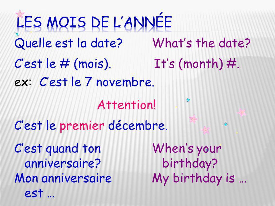 Quelle est la date?Whats the date? Cest le # (mois).Its (month) #. ex:Cest le 7 novembre. Attention! Cest le premier décembre. Cest quand ton annivers
