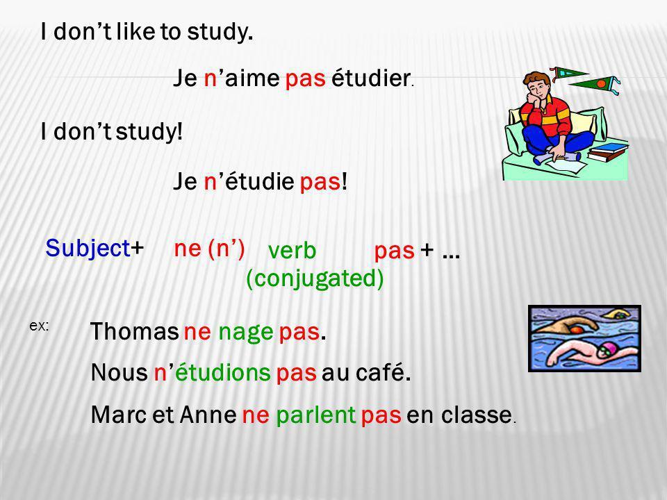 I dont like to study. Je naime pas étudier. I dont study! Je nétudie pas! Subject+ne (n) verbpas + … (conjugated) ex: Thomas ne nage pas. Nous nétudio