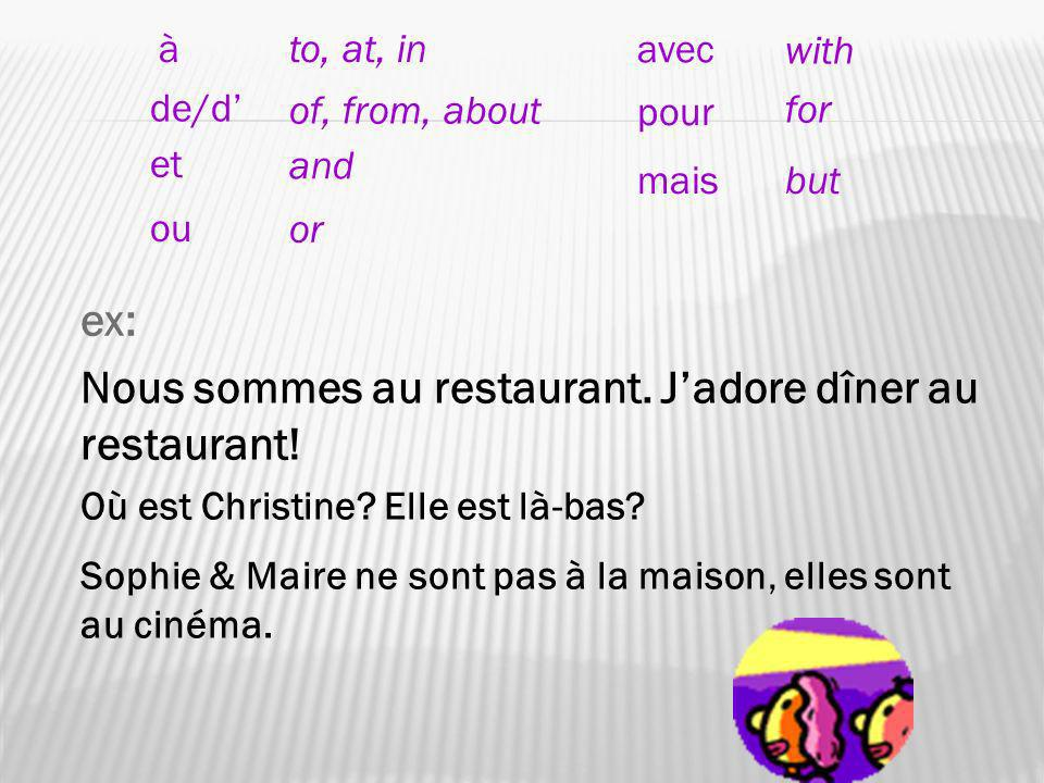 ex: Nous sommes au restaurant. Jadore dîner au restaurant! Où est Christine? Elle est là-bas? Sophie & Maire ne sont pas à la maison, elles sont au ci