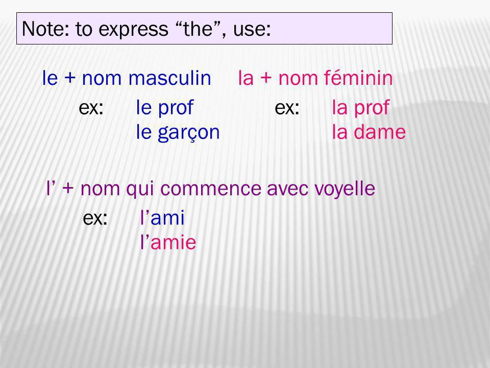 Note: to express the, use: le + nom masculin ex:le prof le garçon la + nom féminin ex:la prof la dame l + nom qui commence avec voyelle ex:lami lamie