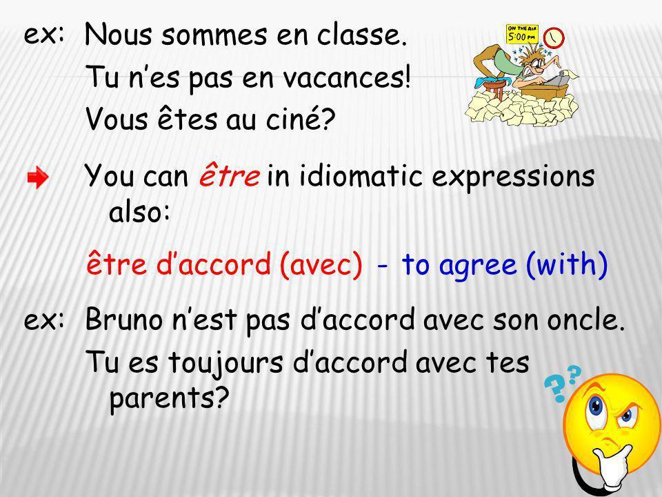 ex: Nous sommes en classe. Tu nes pas en vacances! Vous êtes au ciné? You can être in idiomatic expressions also: être daccord (avec)-to agree (with)