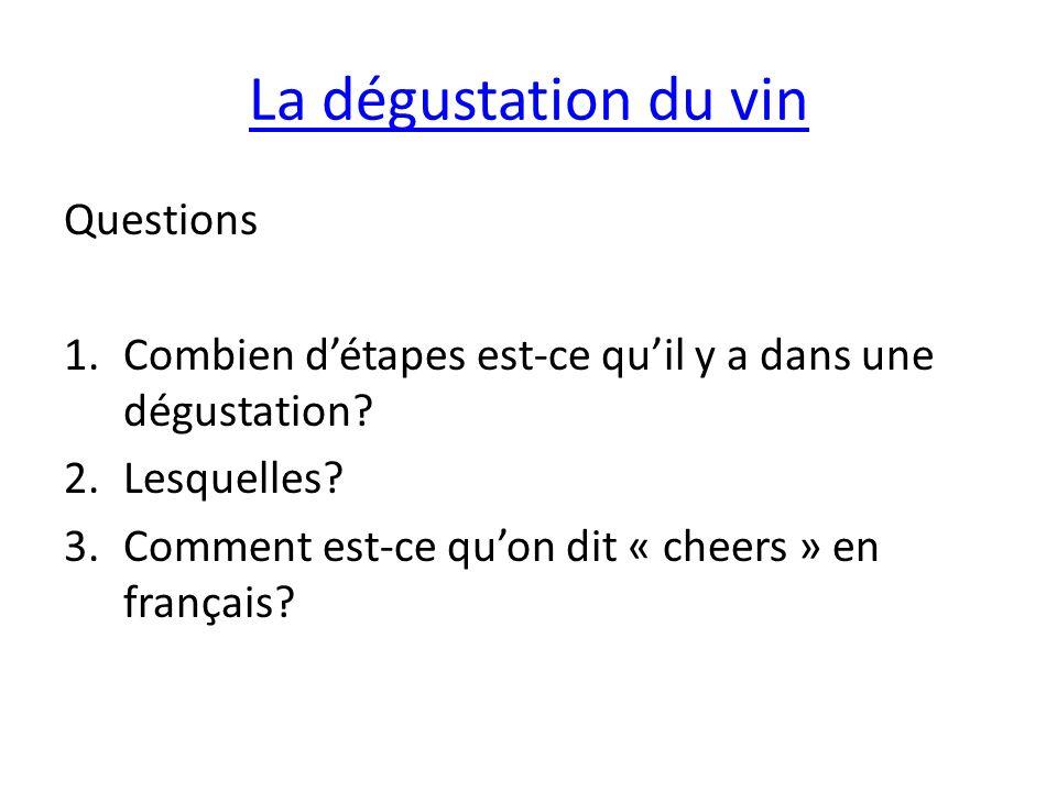 La dégustation du vin Questions 1.Combien détapes est-ce quil y a dans une dégustation? 2.Lesquelles? 3.Comment est-ce quon dit « cheers » en français