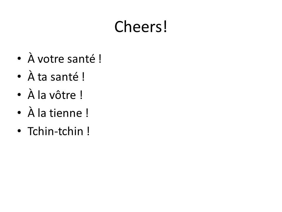 Cheers! À votre santé ! À ta santé ! À la vôtre ! À la tienne ! Tchin-tchin !