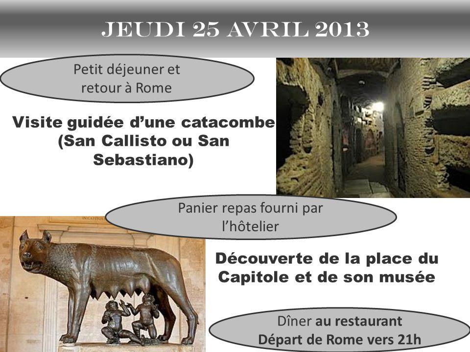 jeudi 25 avril 2013 Visite guidée dune catacombe (San Callisto ou San Sebastiano) Découverte de la place du Capitole et de son musée Petit déjeuner et retour à Rome Dîner au restaurant Départ de Rome vers 21h Panier repas fourni par lhôtelier