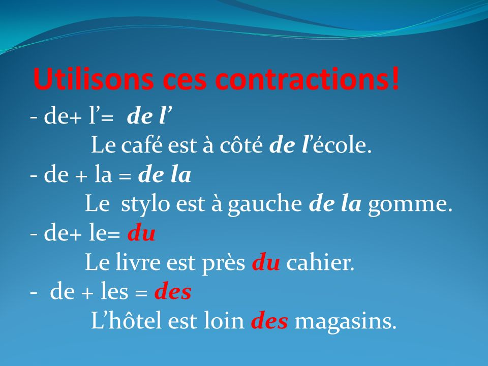 Il faut mémoriser…. De + le = du De + les = des you MUST make these contractions en français