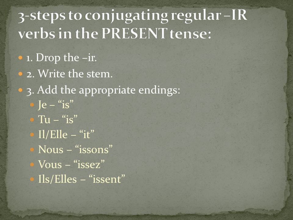 1. Drop the –ir. 2. Write the stem. 3. Add the appropriate endings: Je – is Tu – is Il/Elle – it Nous – issons Vous – issez Ils/Elles – issent