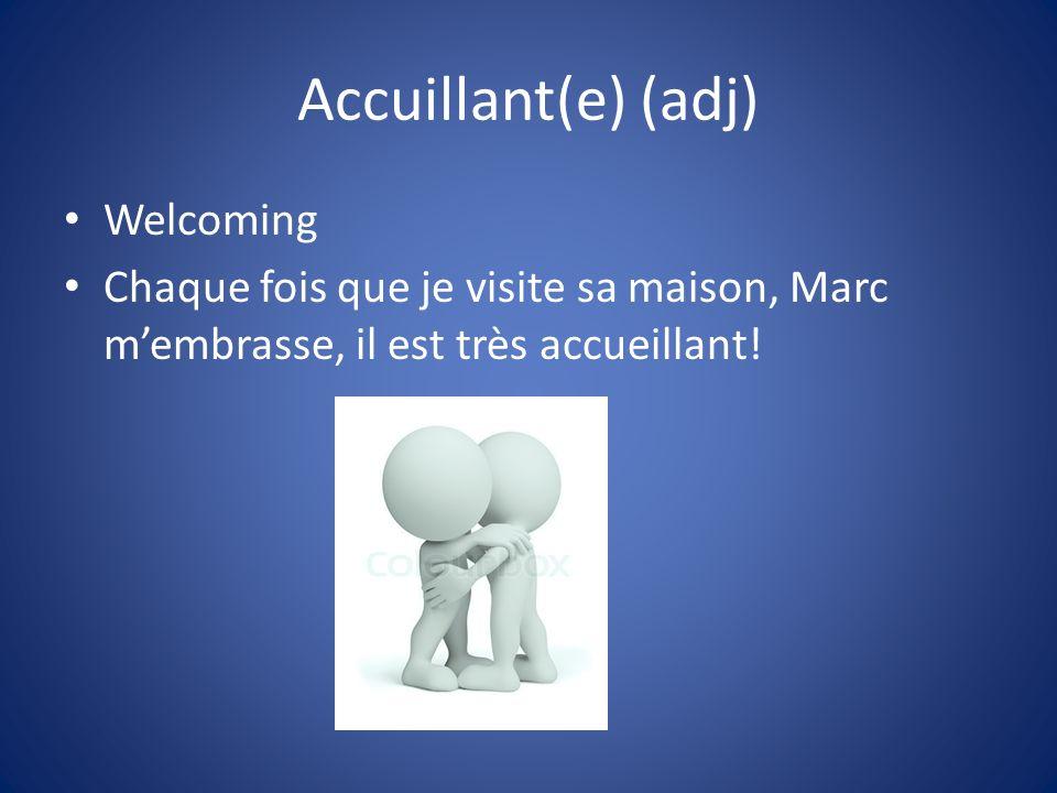 Accuillant(e) (adj) Welcoming Chaque fois que je visite sa maison, Marc membrasse, il est très accueillant!