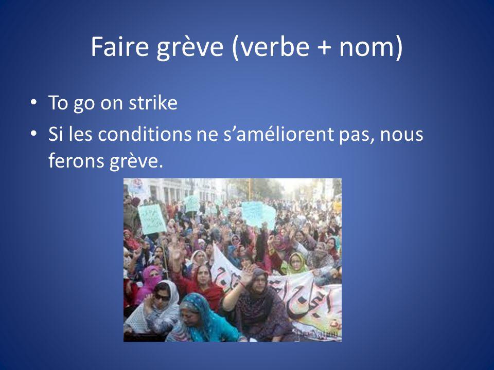 Faire grève (verbe + nom) To go on strike Si les conditions ne saméliorent pas, nous ferons grève.