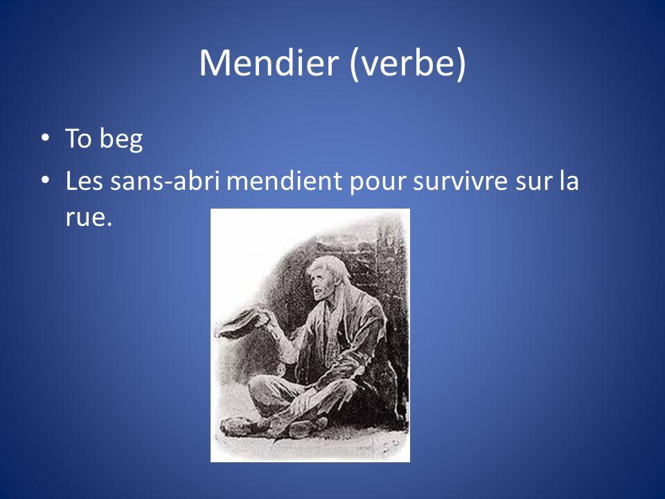 Mendier (verbe) To beg Les sans-abri mendient pour survivre sur la rue.