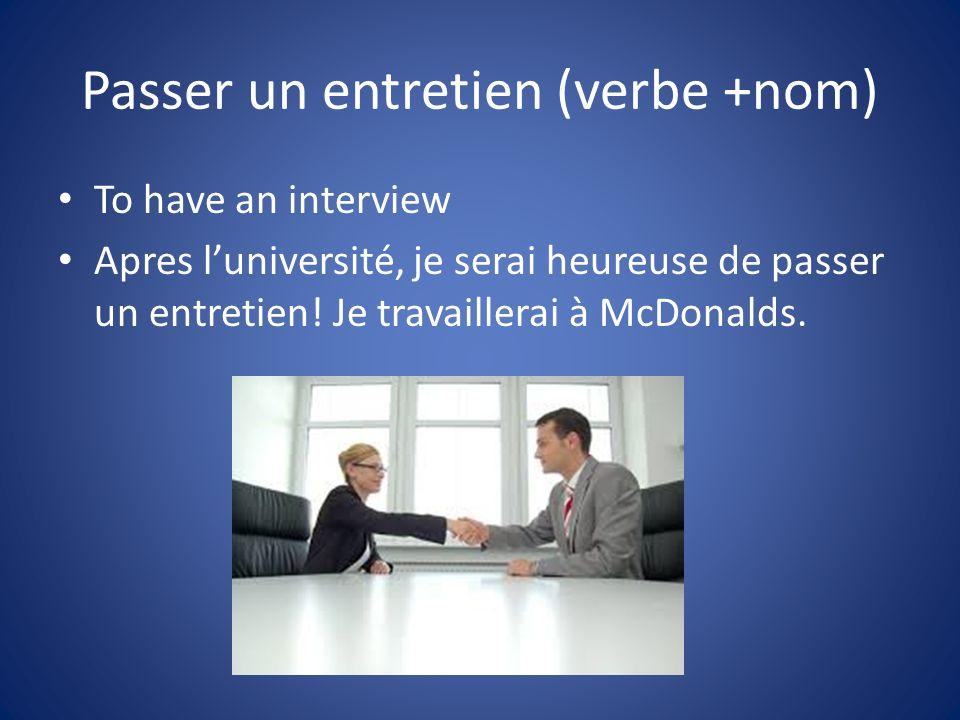 Passer un entretien (verbe +nom) To have an interview Apres luniversité, je serai heureuse de passer un entretien.