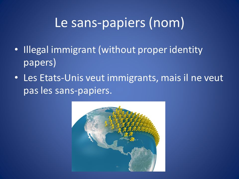 Le sans-papiers (nom) Illegal immigrant (without proper identity papers) Les Etats-Unis veut immigrants, mais il ne veut pas les sans-papiers.