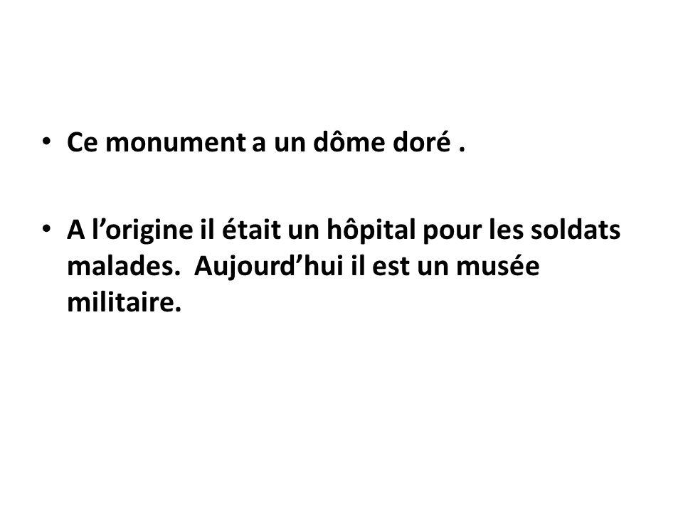 Ce monument a un dôme doré. A lorigine il était un hôpital pour les soldats malades. Aujourdhui il est un musée militaire.