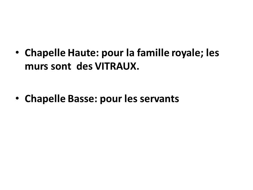 Chapelle Haute: pour la famille royale; les murs sont des VITRAUX. Chapelle Basse: pour les servants