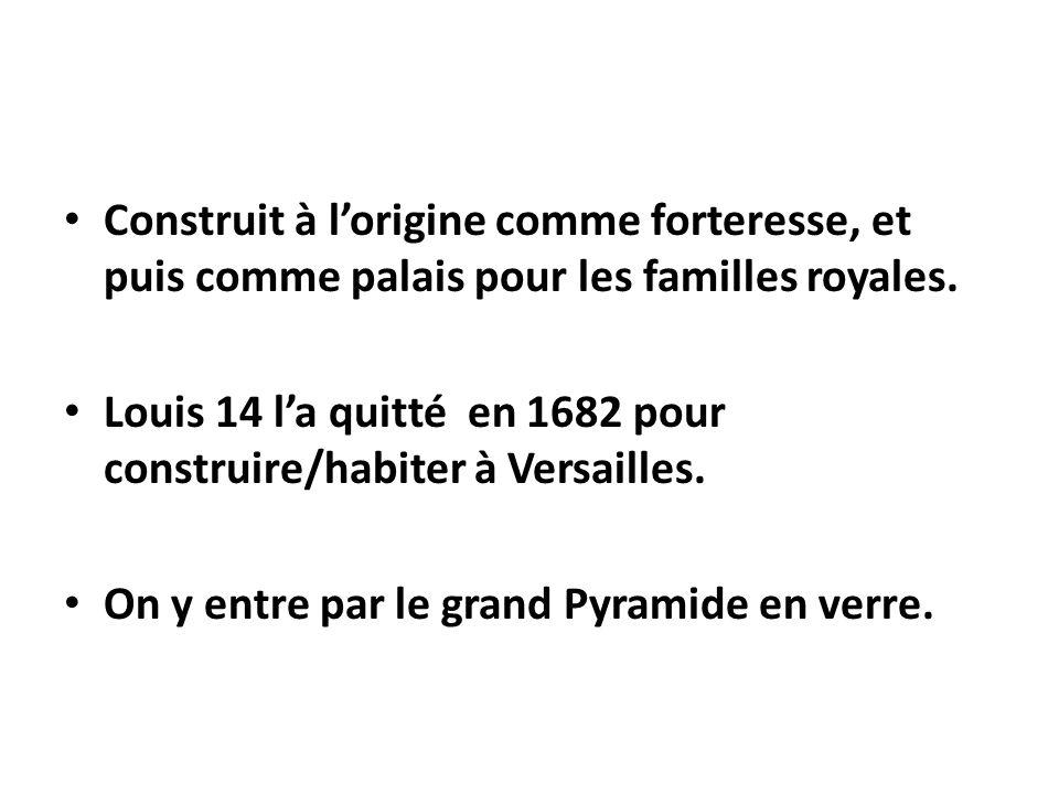 Construit à lorigine comme forteresse, et puis comme palais pour les familles royales. Louis 14 la quitté en 1682 pour construire/habiter à Versailles