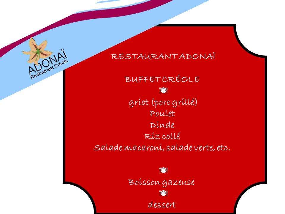 RESTAURANT ADONAÏ BUFFET CRÉOLE griot (porc grillé) Poulet Dinde Riz collé Salade macaroni, salade verte, etc. Boisson gazeuse dessert