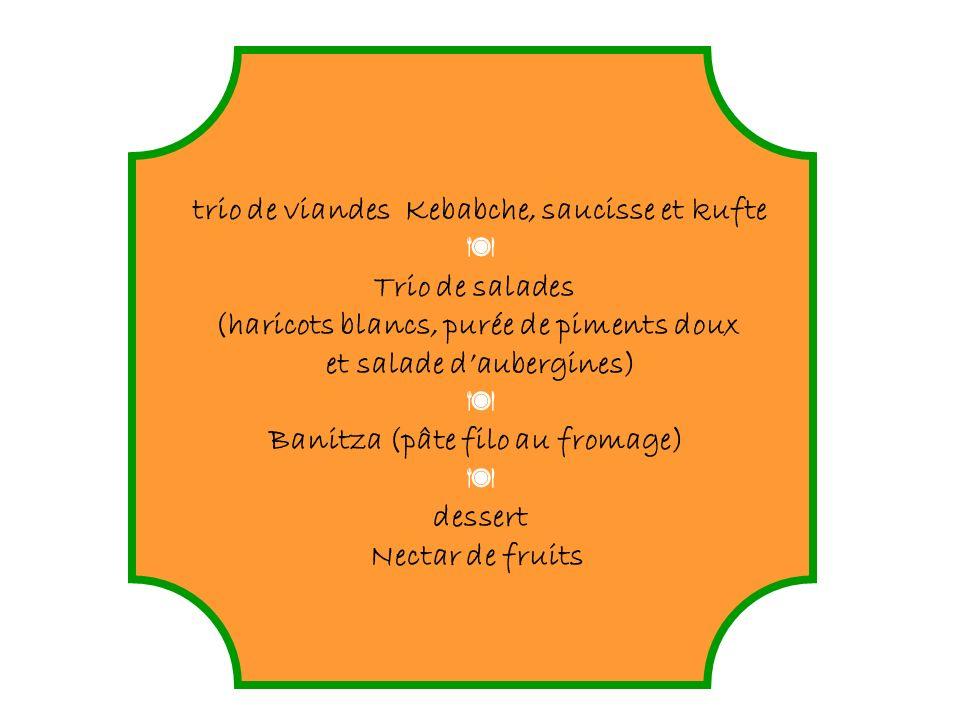 trio de viandes Kebabche, saucisse et kufte Trio de salades (haricots blancs, purée de piments doux et salade daubergines) Banitza (pâte filo au fromage) dessert Nectar de fruits