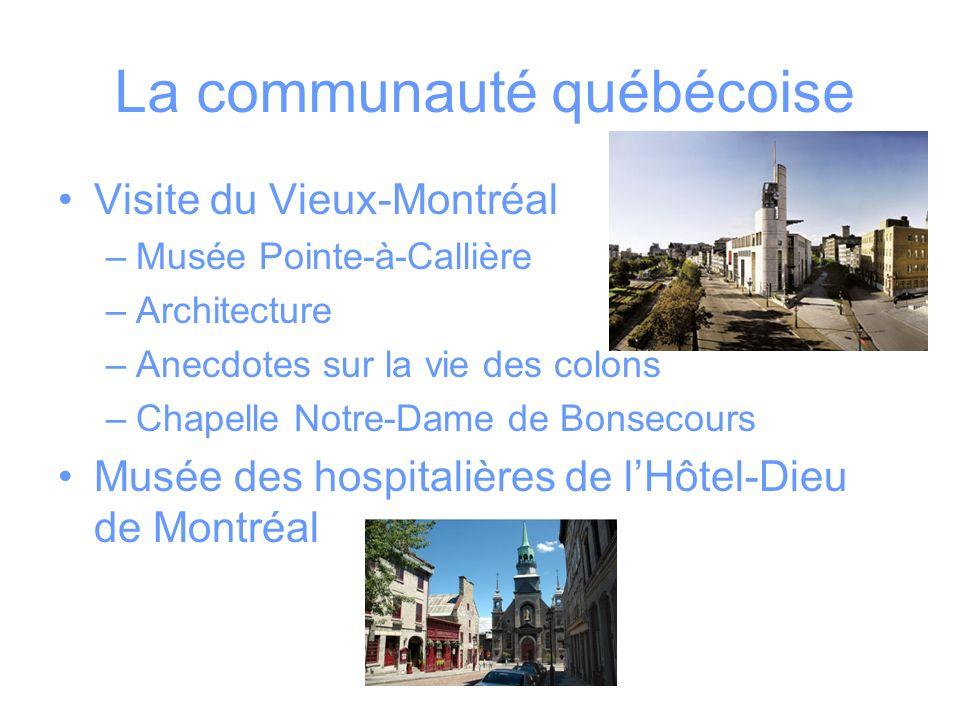 La communauté québécoise Visite du Vieux-Montréal –Musée Pointe-à-Callière –Architecture –Anecdotes sur la vie des colons –Chapelle Notre-Dame de Bonsecours Musée des hospitalières de lHôtel-Dieu de Montréal