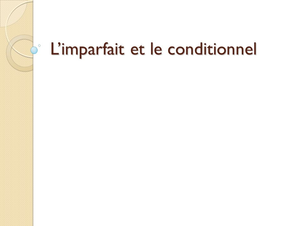 Les objectifs: To refresh how we form and use the imperfect Remind you / introduce you to the conditional tense