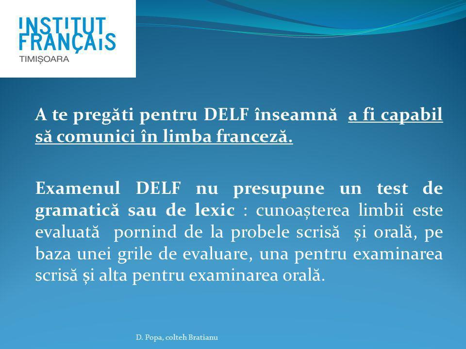 A te preg ă ti pentru DELF înseamn ă a fi capabil s ă comunici în limba francez ă. Examenul DELF nu presupune un test de gramatic ă sau de lexic : cun