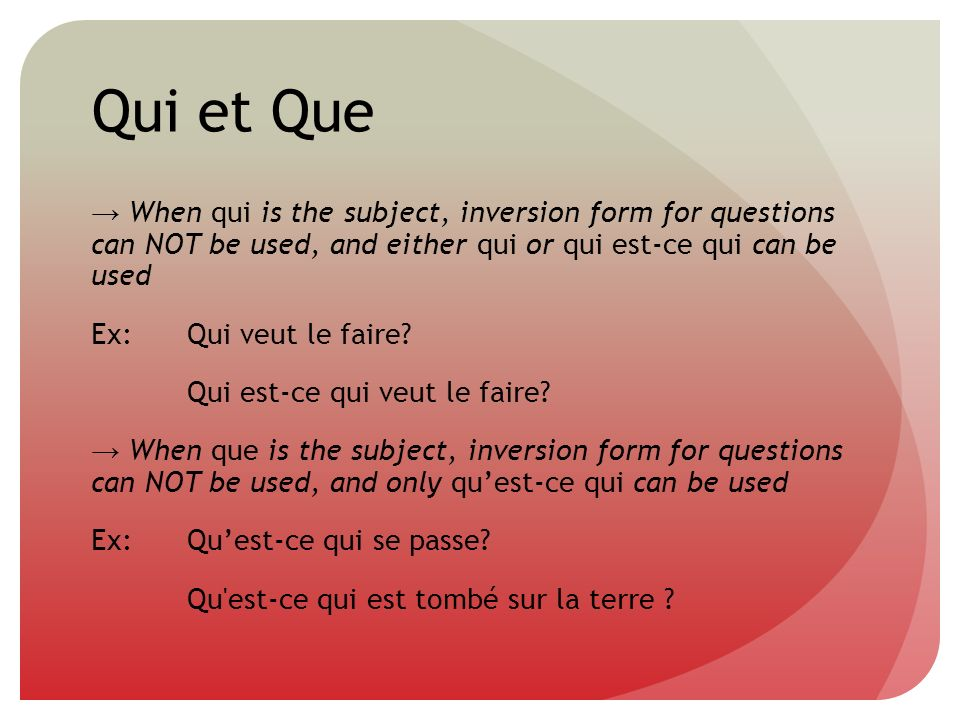 Qui et Que When qui is the subject, inversion form for questions can NOT be used, and either qui or qui est-ce qui can be used Ex:Qui veut le faire? Q