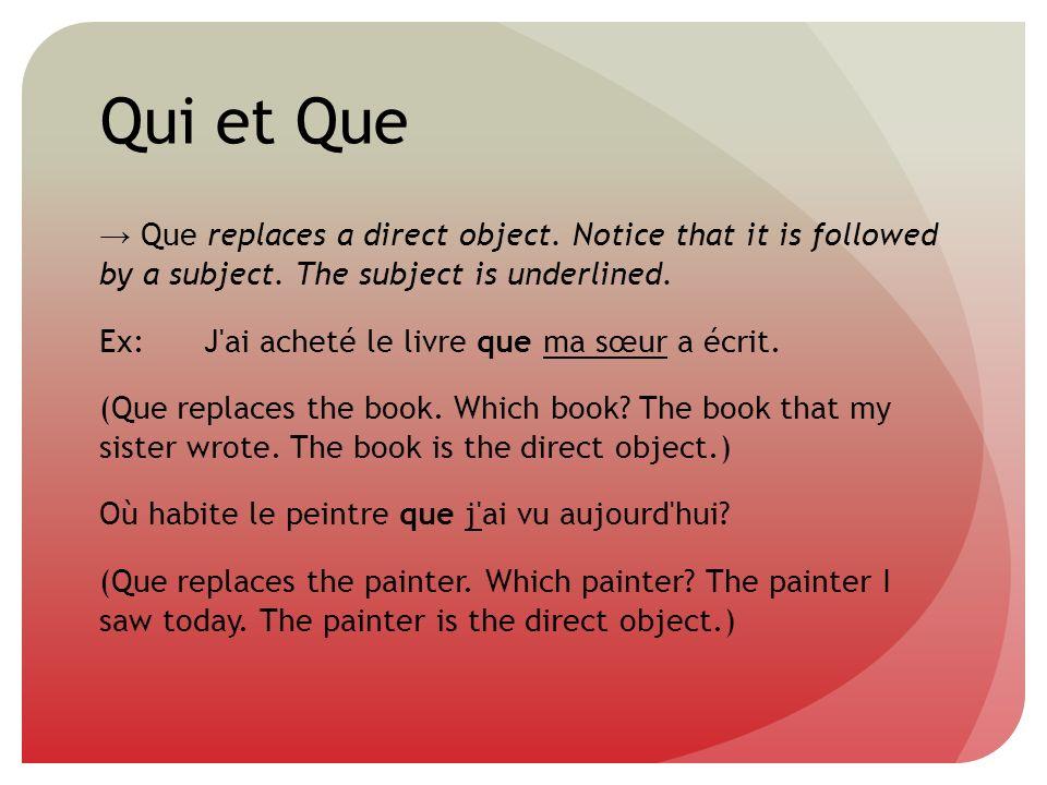 Qui et Que Que replaces a direct object. Notice that it is followed by a subject. The subject is underlined. Ex:J'ai acheté le livre que ma sœur a écr