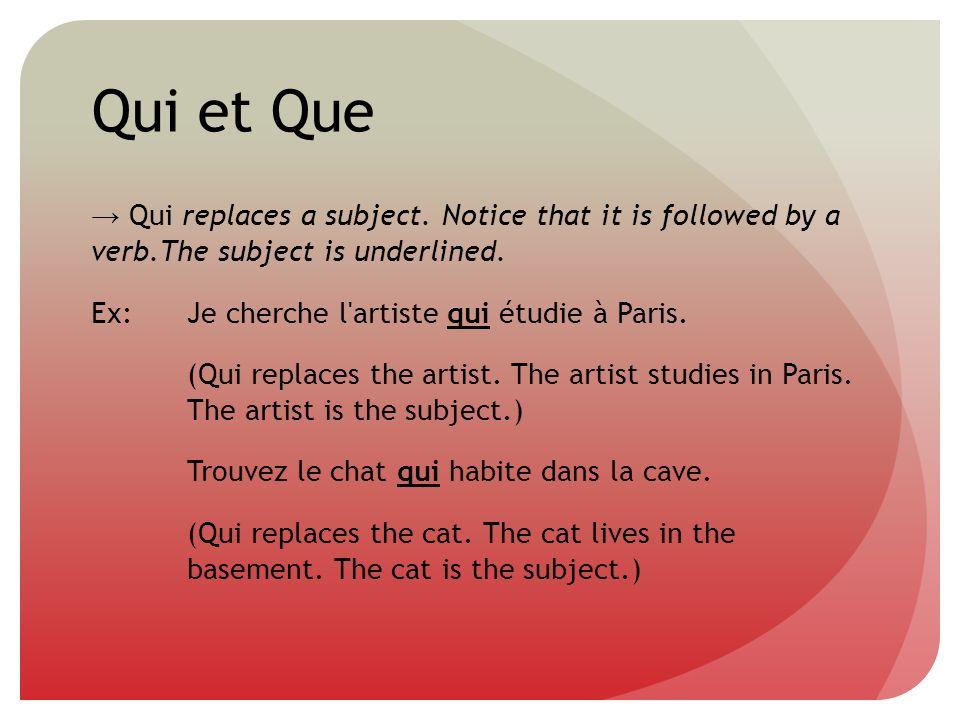 Qui et Que Qui replaces a subject. Notice that it is followed by a verb.The subject is underlined. Ex:Je cherche l'artiste qui étudie à Paris. (Qui re