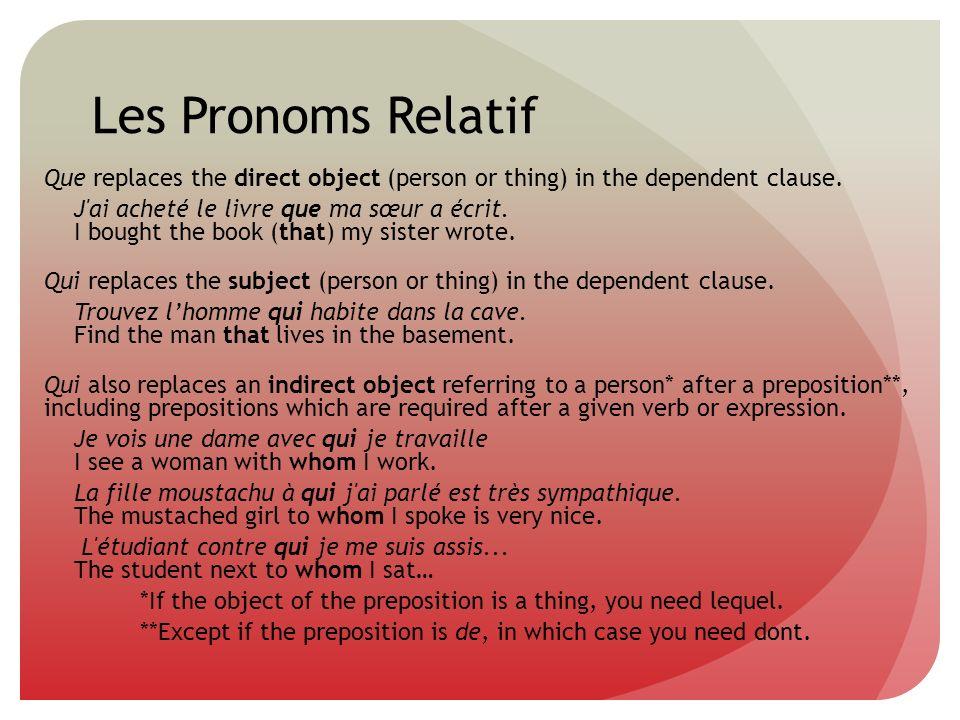 Les Pronoms Relatif Que replaces the direct object (person or thing) in the dependent clause. J'ai acheté le livre que ma sœur a écrit. I bought the b