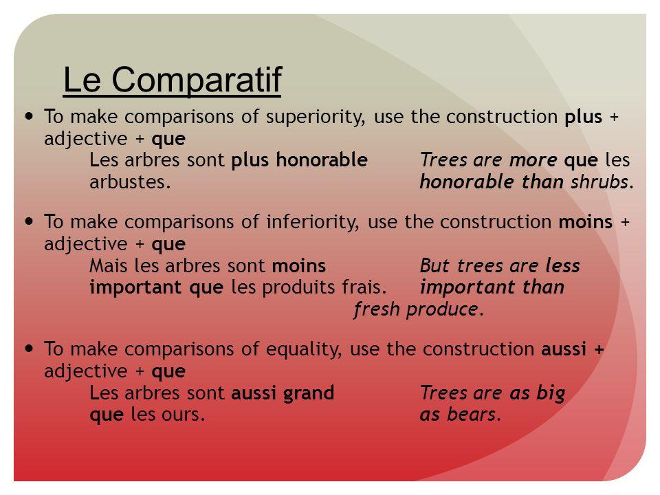 Le Comparatif To make comparisons of superiority, use the construction plus + adjective + que Les arbres sont plus honorable Trees are more que les ar