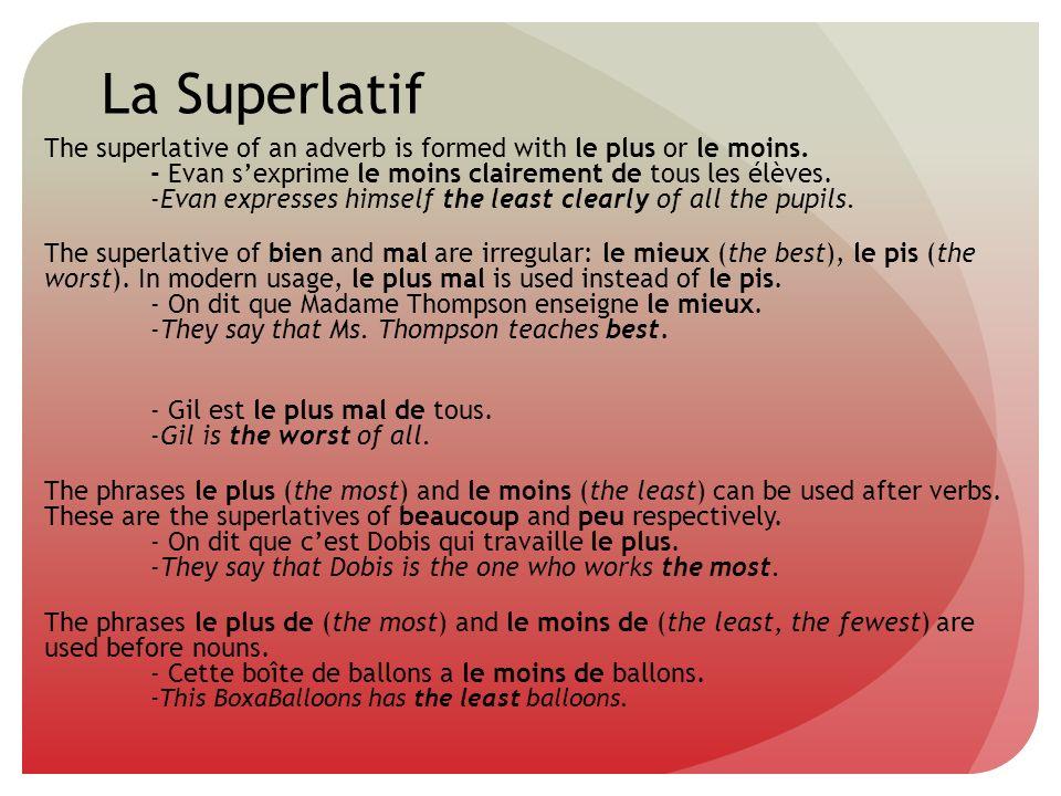 La Superlatif The superlative of an adverb is formed with le plus or le moins. - Evan sexprime le moins clairement de tous les élèves. -Evan expresses