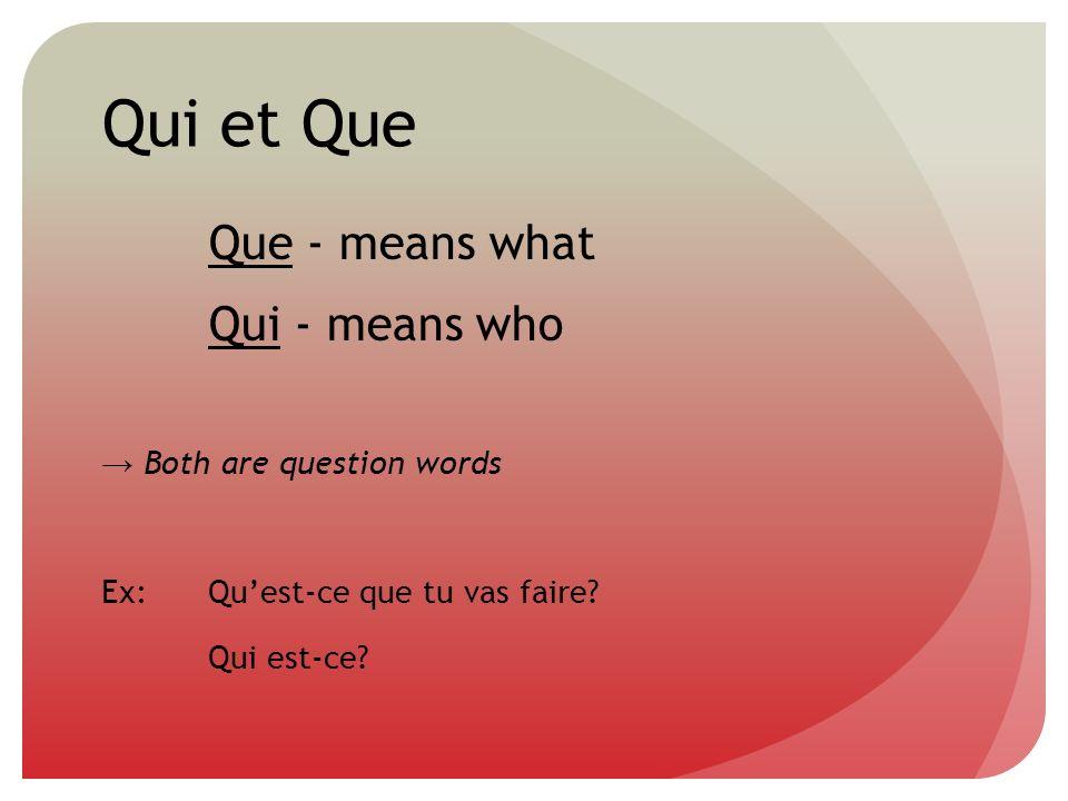 Qui et Que Que - means what Qui - means who Both are question words Ex:Quest-ce que tu vas faire? Qui est-ce?