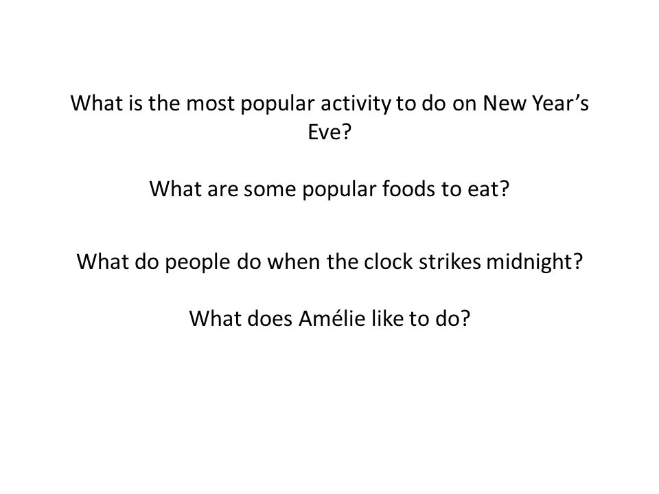 What is the most popular activity to do on New Years Eve? What are some popular foods to eat? What do people do when the clock strikes midnight? What