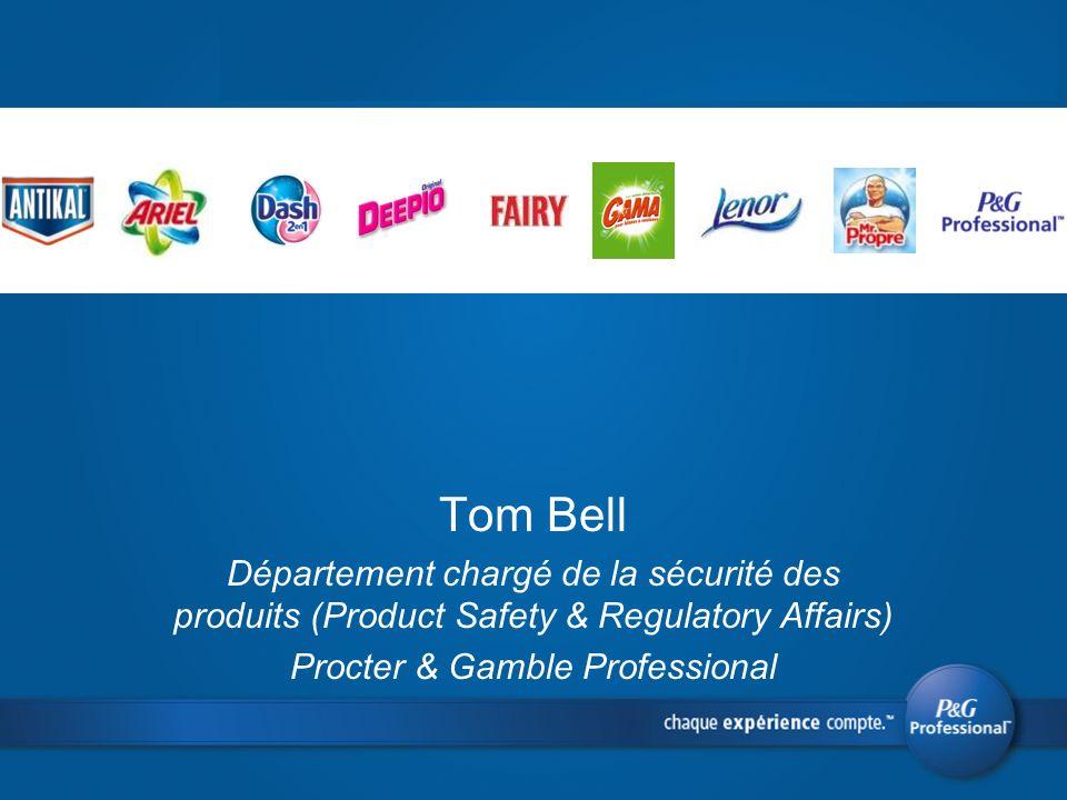 Tom Bell Département chargé de la sécurité des produits (Product Safety & Regulatory Affairs) Procter & Gamble Professional