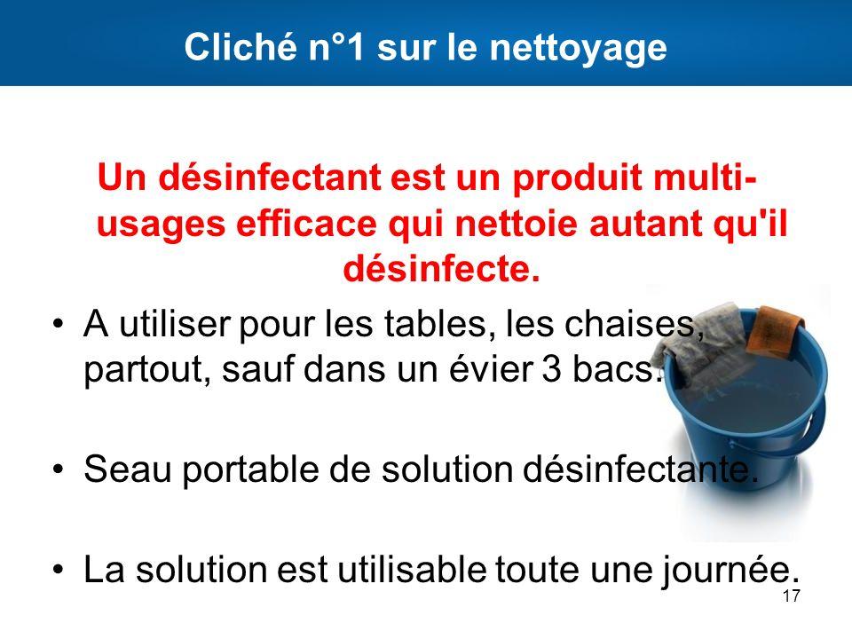 Cliché n°1 sur le nettoyage Un désinfectant est un produit multi- usages efficace qui nettoie autant qu'il désinfecte. A utiliser pour les tables, les