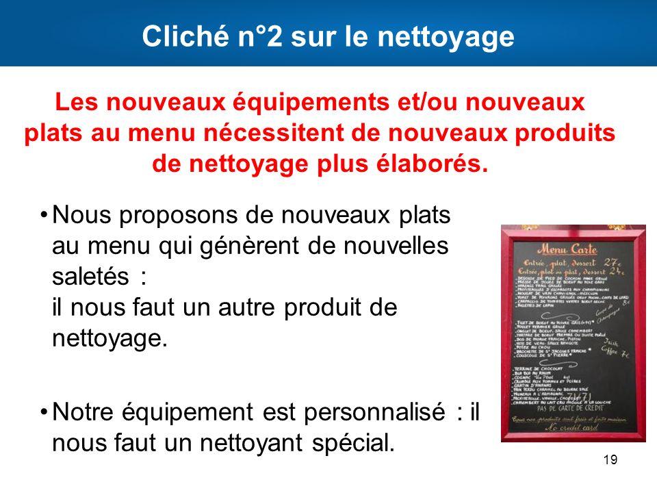 Cliché n°2 sur le nettoyage Nous proposons de nouveaux plats au menu qui génèrent de nouvelles saletés : il nous faut un autre produit de nettoyage. N