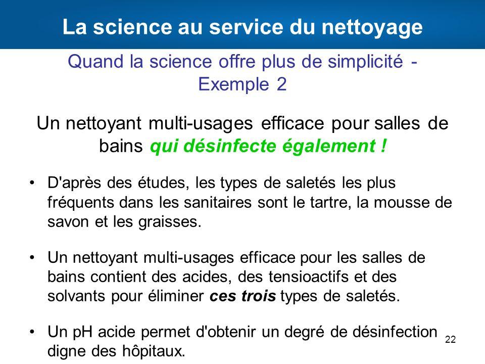 La science au service du nettoyage Quand la science offre plus de simplicité - Exemple 2 Un nettoyant multi-usages efficace pour salles de bains qui d