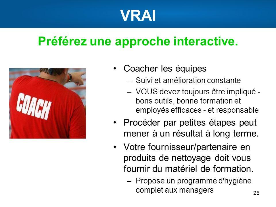VRAI Préférez une approche interactive. 25 Coacher les équipes –Suivi et amélioration constante –VOUS devez toujours être impliqué - bons outils, bonn