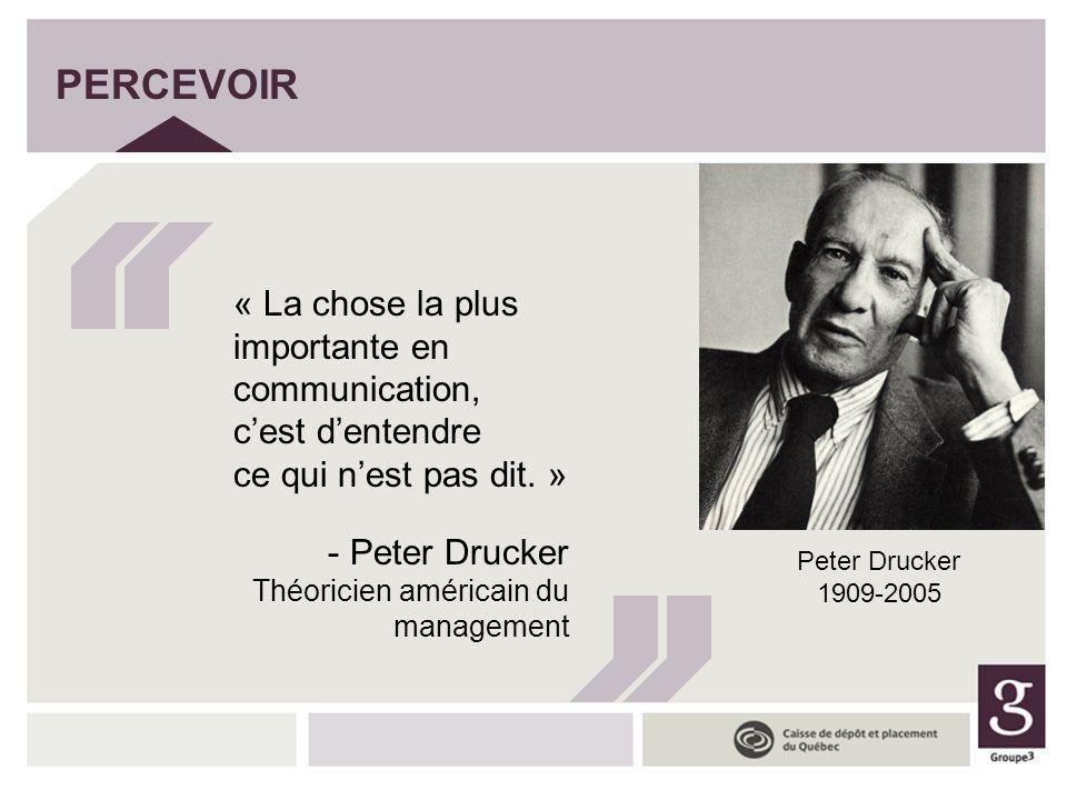 PERCEVOIR « La chose la plus importante en communication, cest dentendre ce qui nest pas dit. » - Peter Drucker Théoricien américain du management Pet