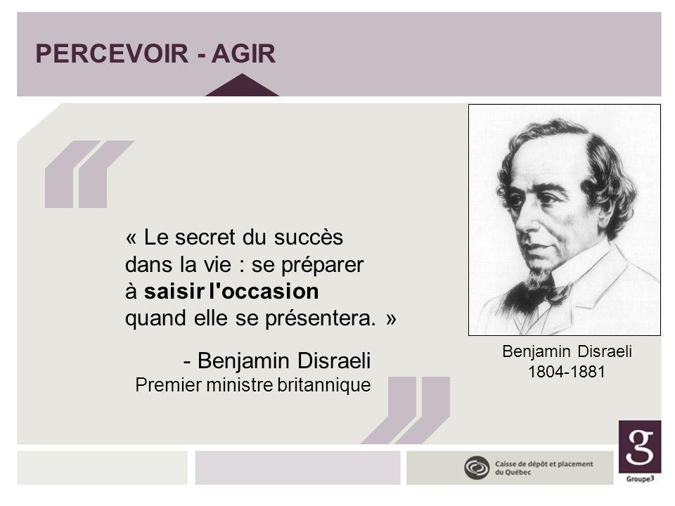 PERCEVOIR - AGIR « Le secret du succès dans la vie : se préparer à saisir l'occasion quand elle se présentera. » - Benjamin Disraeli Premier ministre