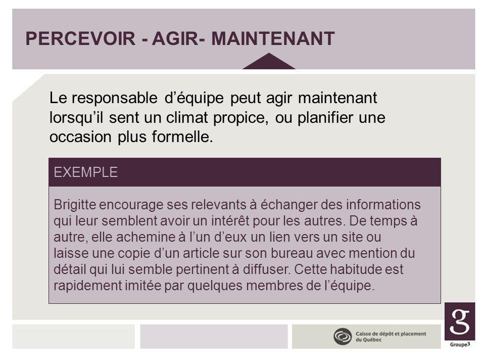 PERCEVOIR - AGIR- MAINTENANT Le responsable déquipe peut agir maintenant lorsquil sent un climat propice, ou planifier une occasion plus formelle. Bri