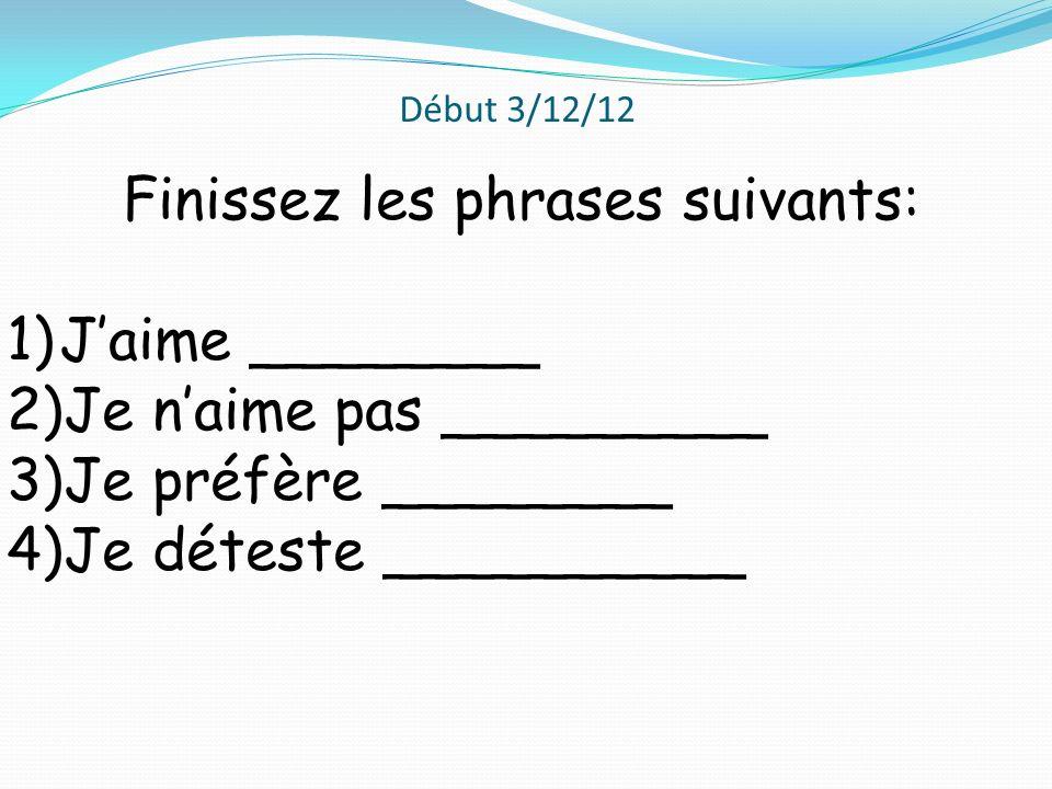Début 3/12/12 Finissez les phrases suivants: 1)Jaime ________ 2)Je naime pas _________ 3)Je préfère ________ 4)Je déteste __________