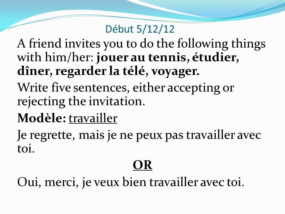 Début 5/12/12 A friend invites you to do the following things with him/her: jouer au tennis, étudier, dîner, regarder la télé, voyager.