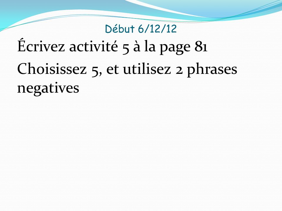 Début 6/12/12 Écrivez activité 5 à la page 81 Choisissez 5, et utilisez 2 phrases negatives