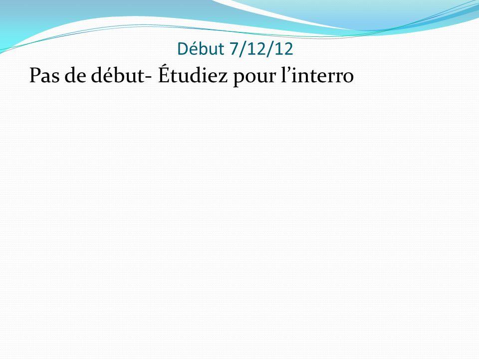 Début 7/12/12 Pas de début- Étudiez pour linterro